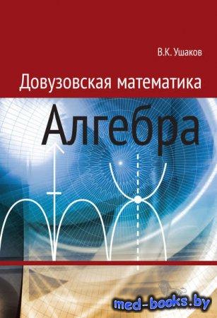 Довузовская математика. Алгебра - В. К. Ушаков - 2014 год
