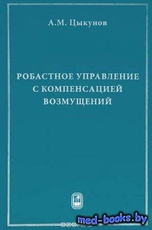 Робастное управление с компенсацией возмущений - А. М. Цыкунов - 2012 год