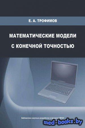 Математические модели с конечной точностью - Е. А. Трофимов - 2009 год