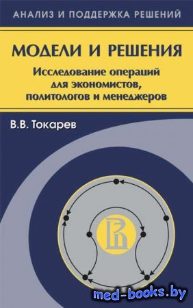 Модели и решения. Исследование операций для экономистов, политологов и мене ...