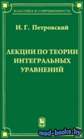 Лекции по теории интегральных уравнений - Иван Петровский - 2009 год