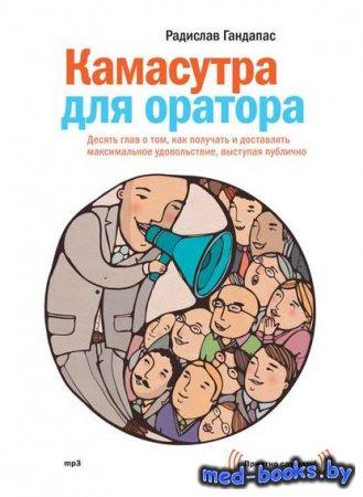 Камасутра для оратора - Радислав Гандапас - 2015 год