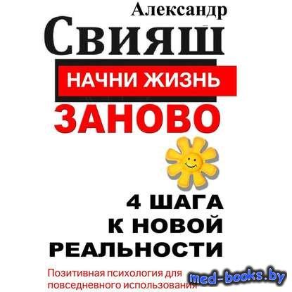 Начни жизнь заново. 4 шага к новой реальности - Александр Свияш - 2012 год