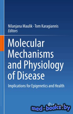 Molecular mechanisms and physiology of disease: Implications for Epigenetics and Health - Maulik N., Karagiannis T. - 2014 год