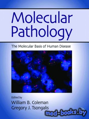 Molecular Pathology: The Molecular Basis of Human Disease - Coleman William., Tsongalis Gregory - 2009 год