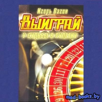 Выиграй у судьбы в рулетку - Игорь Вагин - 2006 год