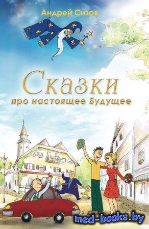 Сказки про настоящее Будущее - Андрей Сизов - 2011 год