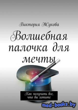 Волшебная палочка для мечты - Виктория Викторовна Жукова - 2017 год