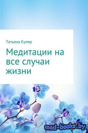 Медитации на все случаи жизни - Татьяна Купер - 2017 год