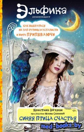 Синяя птица счастья. Как выбраться из лап рутины и усталости и жить припева ...