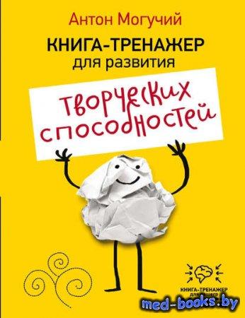 Книга-тренажер для развития творческих способностей - Антон Могучий - 2016  ...