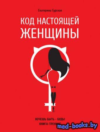 Код настоящей женщины - Екатерина Гурская - 2017 год