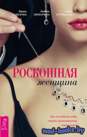 Роскошная женщина. Как полюбить себя, стать женственной, счастливой и притя ...