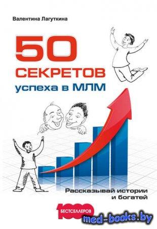 50 секретов успеха в МЛМ. Рассказывай истории и богатей - Валентина Лагутки ...