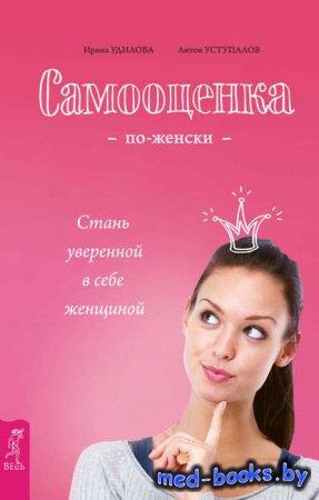 Самооценка по-женски. Стань уверенной в себе женщиной - Ирина Удилова, Анто ...