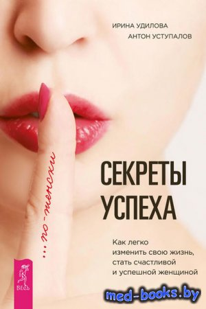 Секреты успеха по-женски. Как легко изменить свою жизнь, стать счастливой и ...