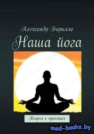 Александр Борилло - Наша йога. Теория и практика