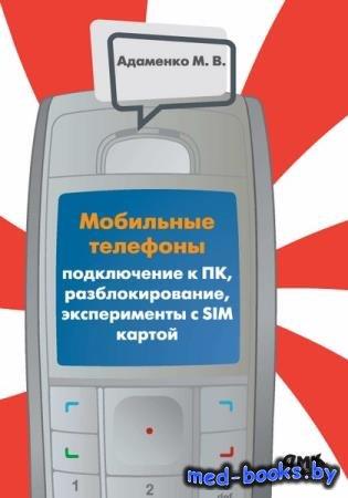 М.В. Адаменко - Мобильные телефоны. Подключение к ПК, разблокирование, эксп ...
