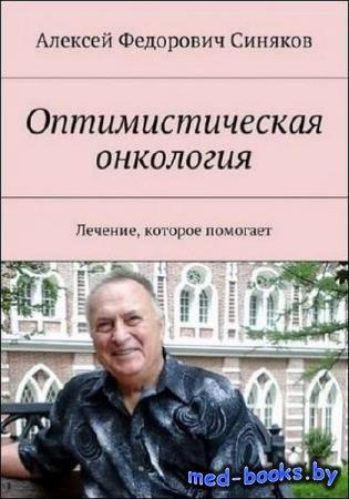 Алексей Синяков - Оптимистическая онкология. Лечение, которое помогает