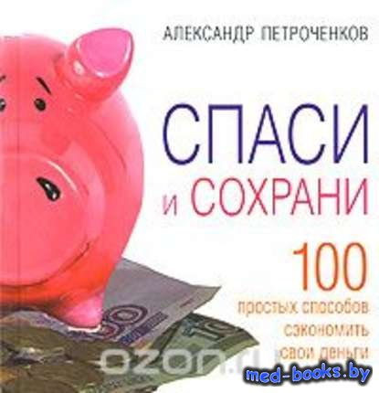 Спаси и сохрани. 100 простых способов сэкономить свои деньги - Александр Пе ...