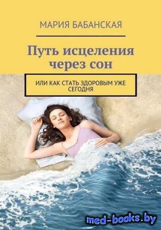 Мария Бабанская - Путь исцеления через сон. Или как стать здоровым уже сего ...