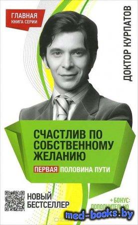 Счастлив по собственному желанию. Первая половина пути - Андрей Курпатов -  ...