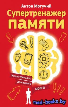 Супертренажер памяти. Книга-тренажер для вашего мозга - Антон Могучий - 201 ...