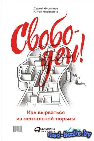 Свободен! Как вырваться из ментальной тюрьмы - Сергей Филиппов, Антон Мирон ...