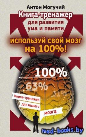 Используй свой мозг на 100%! Книга-тренажер для развития ума и памяти - Ант ...