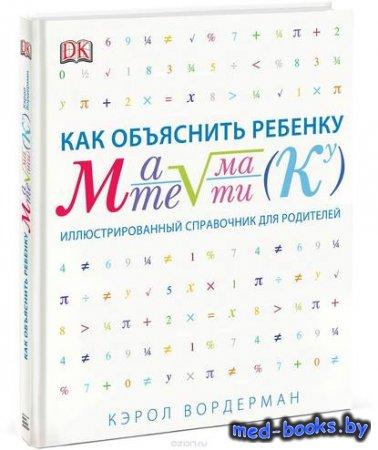 Как объяснить ребенку математику. Иллюстрированный справочник для родителей ...