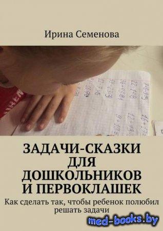 Задачи-сказки для дошкольников и первоклашек - Ирина Семенова - 2015 год