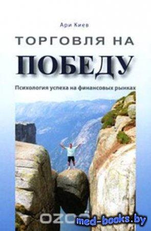 Торговля на победу. Психология успеха на финансовых рынках - Ари Киев - 201 ...