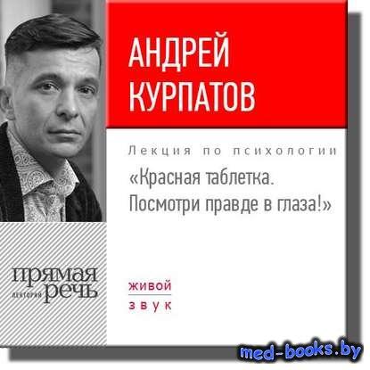 Лекция «Красная таблетка. Посмотри правде в глаза!» - Андрей Курпатов - 201 ...