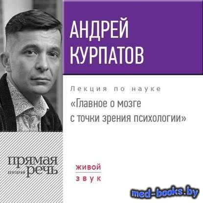 Лекция «Главное о мозге с точки зрения психологии» - Андрей Курпатов - 2017 ...