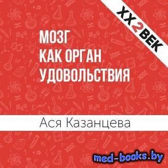 Мозг как орган удовольствия - Ася Казанцева, Лекс Кравецкий - 2018 год