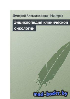Энциклопедия клинической онкологии - Мантров Д.А. - 2009 год