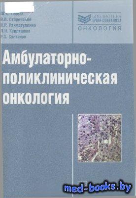 Амбулаторно-поликлиническая онкология - Ганцев Ш.Х., Старинский В.В. и др.  ...