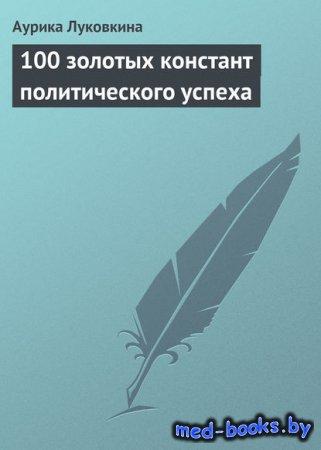 100 золотых констант политического успеха - Аурика Луковкина - 2013 год