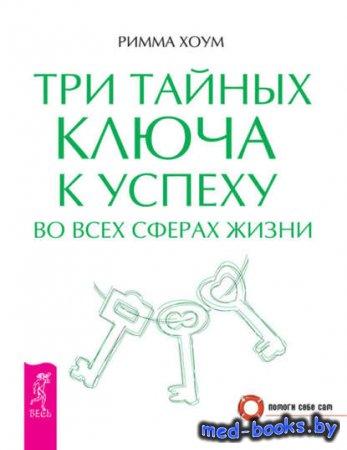 Три тайных ключа к успеху во всех сферах жизни - Римма Хоум - 2012 год