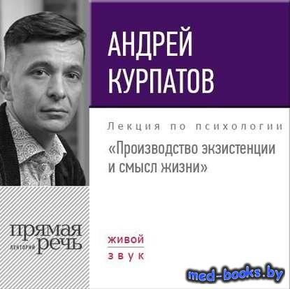 Лекция «Производство экзистенции и смысл жизни» - Андрей Курпатов - 2017 го ...