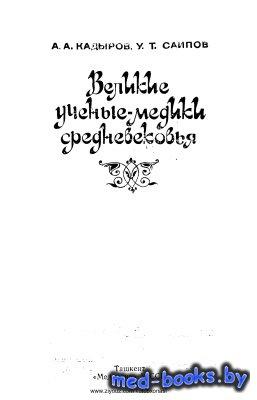 Великие ученые-медики средневековья - Кадыров А.А., Саипов У.Т. - 1988 год