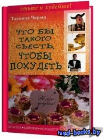 Татьяна Черма - Что бы такого съесть, чтобы похудеть