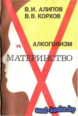 Алкоголизм и материнство - Алипов В.И., Корхов В.В. - 1988 год