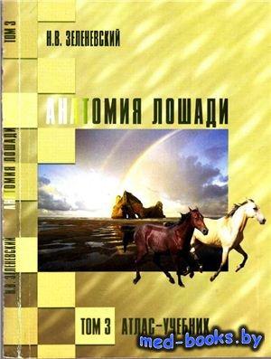 Анатомия лошади (атлас-учебник). Том 3 - Зеленевский Н.В. - 2007 год