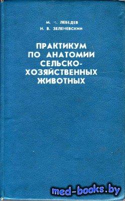 Практикум по анатомии сельскохозяйственных животных - Лебедев М.И., Зеленев ...