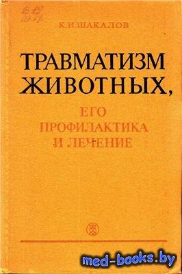 Травматизм животных, его профилактика и лечение - Шакалов К.И. - 1972 год
