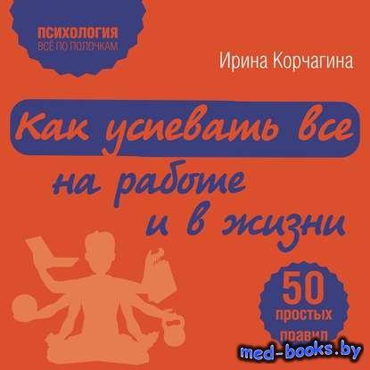 Как успевать все на работе и в жизни. 50 простых правил - Ирина Корчагина - ...