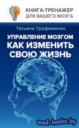 Управление мозгом. Как изменить свою жизнь - Т. Г. Трофименко - 2017 год