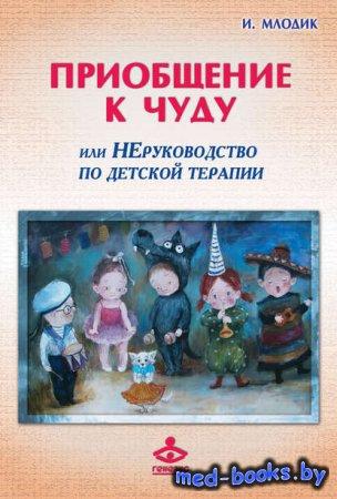 Приобщение к чуду, или Неруководство по детской психотерапии - И. Ю. Млодик ...