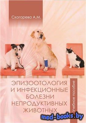 Эпизоотология и инфекционные болезни непродуктивных животных - Скогорева А. ...